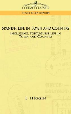 Spanish Life in Town and Country, Including Portuguese Life in Town and Country  by  L. Higgin