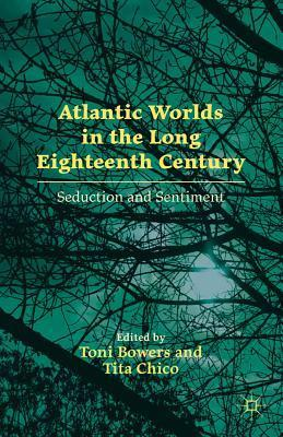 Seduction and Sentiment in the Atlantic World, 1650-1800  by  Tita Chico