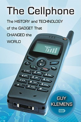 The Cellphone: The History and Technology of the Gadget That Changed the World Guy Klemens