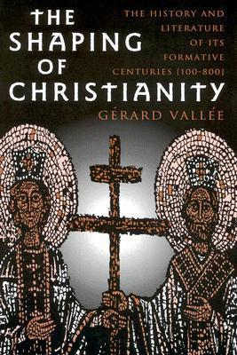 The Shaping of Christianity: The History and Literature of Its Formative Centuries (100-800) Gérard Vallée