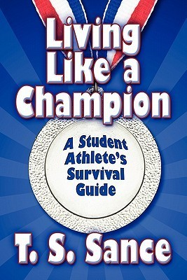 Living Like a Champion: A Student Athletes Survival Guide T. S. Sance