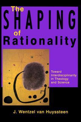 The Shaping of Rationality: Toward Interdisciplinarity in Theology and Science J. Wentzel van Huyssteen