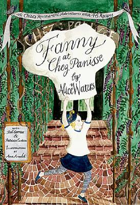 Fanny at Chez Panisse: A Childs Restaurant Adventures with 46 Recipes Alice Waters