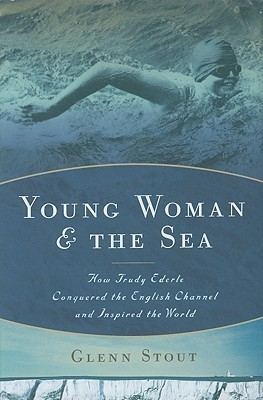 Young Woman and the Sea: How Trudy Ederle Conquered the English Channel and Inspired the World  by  Glenn Stout