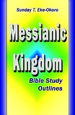 Messianic Kingdom Bible Study Outlines  by  Sunday T. Eke-Okoro