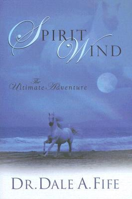 Spirit Wind: The Ultimate Adventure  by  Dale A. Fife