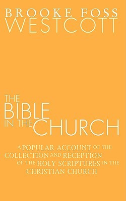 Bible in the Church: A Popular Account of the Collection and Reception of the Holy Scriptures in the Christian Churches Brooke Foss Westcott
