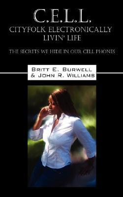 C.E.L.L - Cityfolk Electronically Livin Life: The Secrets We Hide in Our Cell Phones Britt E. Burwell