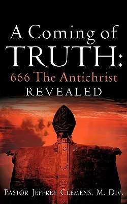 A Coming of Truth: 666 the Antichrist Revealed  by  Jeffrey Clemens