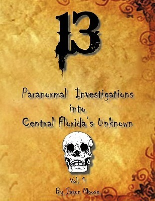 13 Paranormal Investigations Into Central Floridas Unknown: Vol. 1  by  Jason Moose