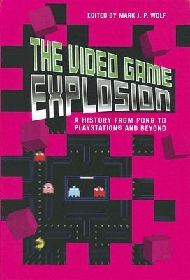 The Video Game Explosion: A History from PONG to PlayStation and Beyond Mark J.P. Wolf