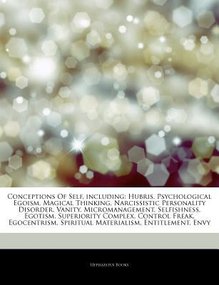 Conceptions Of Self, including: Hubris, Psychological Egoism, Magical Thinking, Narcissistic Personality Disorder, Vanity, Micromanagement, Selfishness, Egotism, Superiority Complex, Control Freak, Egocentrism, Spiritual Materialism, Entitlement, Envy  by  Hephaestus Books