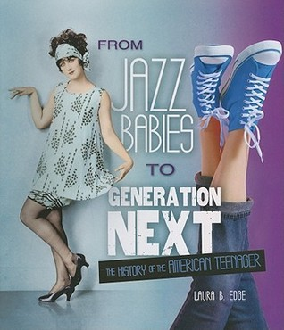 From Jazz Babies to Generation Next: The History of the American Teenager Laura B. Edge