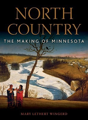 North Country: The Making of Minnesota  by  Mary Wingerd