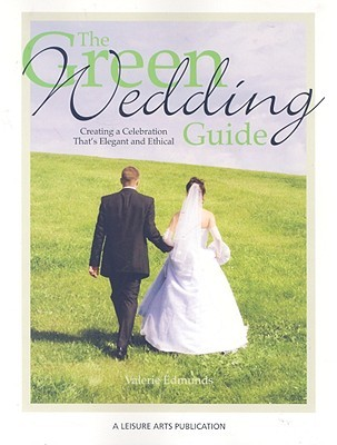 The Green Wedding Guide: Creating a Celebration Thats Elegant and Ethical  by  Valerie Edmunds
