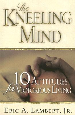 The Kneeling Mind: 10 Attitudes for Victorious Living Eric A. Lambert Jr.