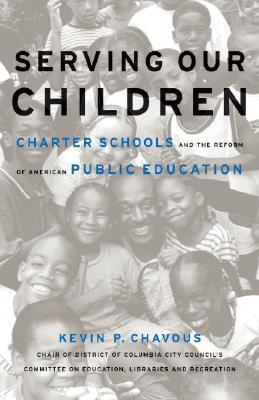 Serving Our Children: Charter Schools And The Reform Of American Public Education Kevin P. Chavous