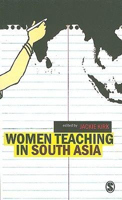Women Teaching in South Asia  by  Jackie Kirk