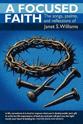A Focused Faith: The Songs, Psalms, and Reflections of  by  Janet S. Williams