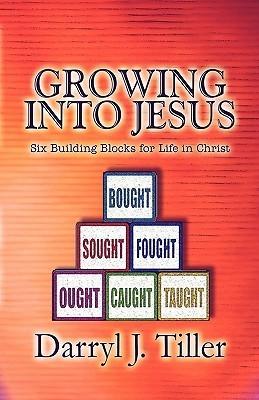 Growing Into Jesus: Six Building Blocks for Life in Christ Darryl Tiller