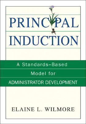 Principal Induction: A Standards-Based Model for Administrator Development  by  Elaine L. Wilmore