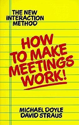 How to Make Meetings Work!: The New Interaction Method Michael Doyle