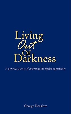 Living Out of Darkness: A Personal Journey of Embracing the Bipolar Opportunity  by  George Denslow