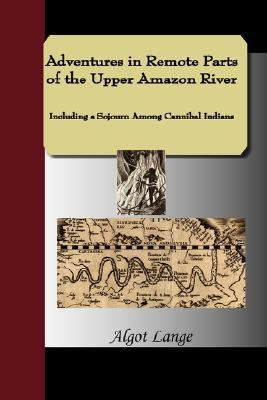 Adventures in Remote Parts of the Upper Amazon River, Including a Sojourn Among Cannibal Indians Algot Lange