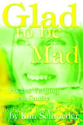 Glad to Be Mad: Poems Verging on Sanity  by  Kim Schroeder