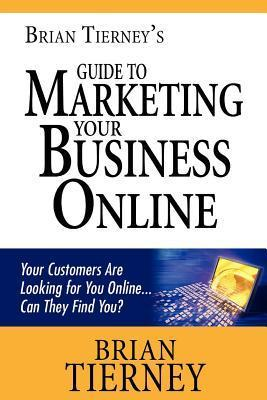 Brian Tierneys Guide to Marketing Your Business Online: Your Customers Are Looking for You Online... Can They Find You?  by  Brian Tierney