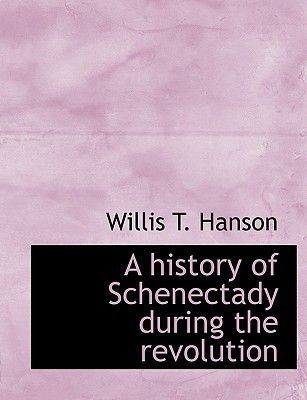 A History of Schenectady During the Revolution Willis T. Hanson
