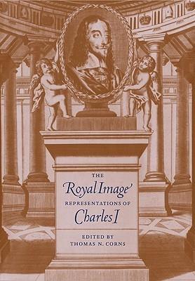The Royal Image: Representations of Charles I  by  Thomas N. Corns