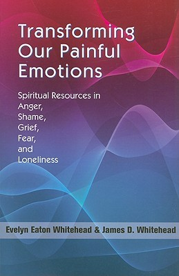 Transforming Our Painful Emotions: Spiritual Resources in Anger, Shame, Grief, Fear and Loneliness  by  Evelyn Eaton Whitehead