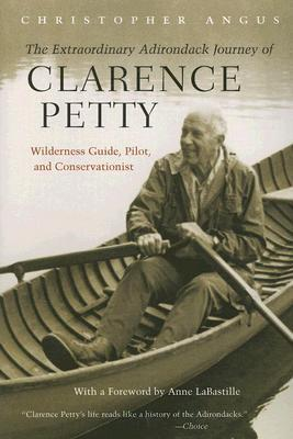 The Extraordinary Adirondack Journey of Clarence Petty: Wilderness Guide, Pilot, and Conservationist Christopher Angus