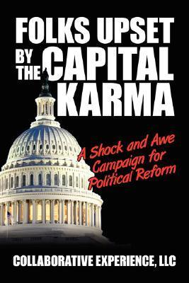Folks Upset the Capital Karma: A Shock and Awe Campaign for Political Reform by Experience Collaborative Experience LLC