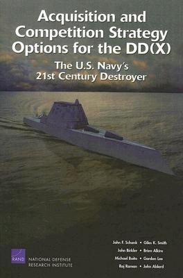 Acquisition and Competition Strategy Options for the DD(X): The U.S. Navys 21st Century Destroyer  by  John F. Schank