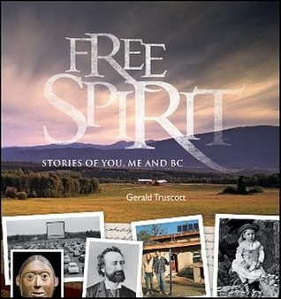 Free Spirit: Stories of You, Me and BC  by  Gerald Truscott