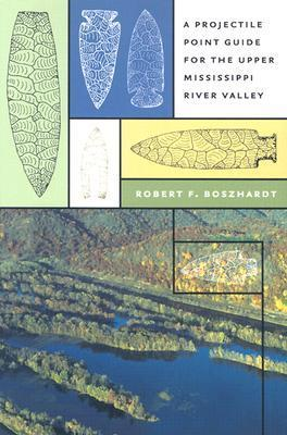 A Projectile Point Guide for the Upper Mississippi River Valley  by  Robert F. Boszhardt