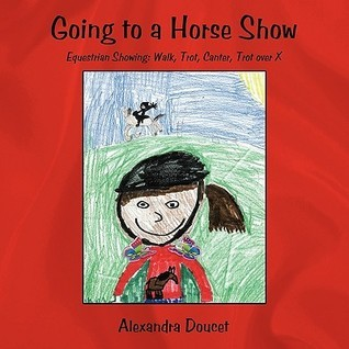 Going to a Horse Show: Equestrian Showing: Walk, Trot, Canter, Trot Over X  by  Alexandra Doucet