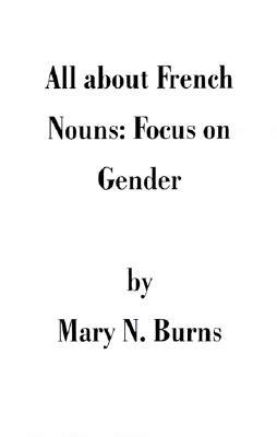 All about French Nouns: Focus on Gender Mary N. Burns