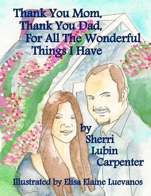 Thank You Mom, Thank You Dad, for All the Wonderful Things I Have Sherri Lubin Carpenter