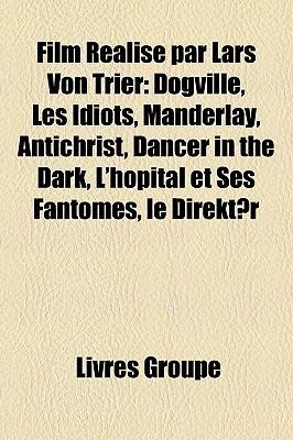 Film Realise Par Lars Von Trier: Dogville, Les Idiots, Manderlay, Antichrist, Dancer in the Dark, LHopital Et Ses Fantomes, Le Direktor  by  Livres Groupe