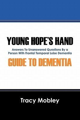 Young Hopes Hand Guide to Dementia: Answers to Unanswered Questions  by  a Person with Frontal Temporal Lobe Dementia by Tracy Mobley