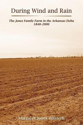 During Wind and Rain: The Jones Family Farm in the Arkansas Delta 1848â??2006  by  Margaret Jones Bolsterli