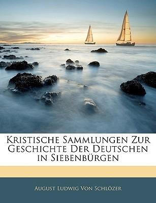 Kristische Sammlungen Zur Geschichte Der Deutschen in Siebenburgen  by  August Ludwig Von Schlzer