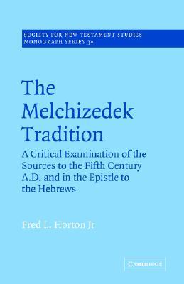 The Melchizedek Tradition: A Critical Examination of the Sources to the Fifth Century A.D. and in the Epistle to the Hebrews  by  Fred L. Horton Jr.