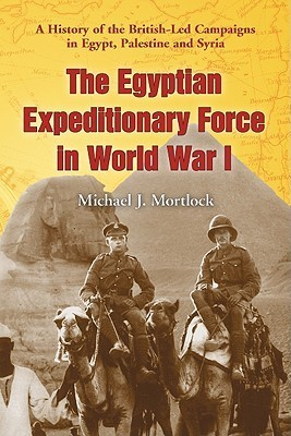 The Egyptian Expeditionary Force in World War I: A History of the British-Led Campaigns in Egypt, Palestine and Syria Michael J. Mortlock