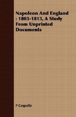 Napoleon and England: 1803-1813, a Study from Unprinted Documents P. Coquelle