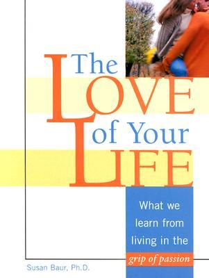 The Love of Your Life: What We Learn from Living in the Grip of Passion Susan Baur
