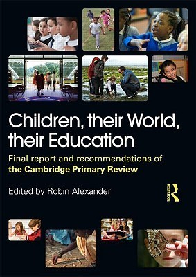 Children, Their World, Their Education: Final Report and Recommendations of the Cambridge Primary Review Robin  Alexander